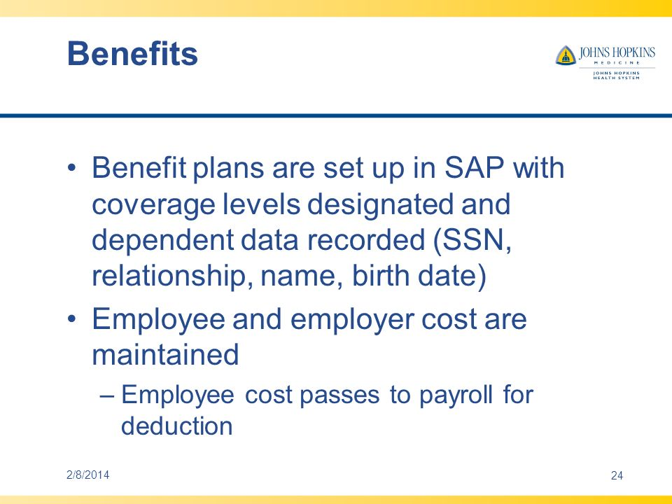Benefits Annual Enrollment is hosted by a third party vendor –Vendors other than EBIX would need to coordinate format/logic of inbound interface to SAP Elections and dependent data are interfaced to SAP –Confirmation forms are visible on-line to the employee Qualified Life Events are also transacted on line and passed via interface to SAP Eligibility and termination dates for benefit plans are expected to coincide with JHHSC 2/8/201425