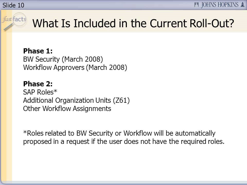 Slide 10 Phase 1: BW Security (March 2008) Workflow Approvers (March 2008) Phase 2: SAP Roles* Additional Organization Units (Z61) Other Workflow Assignments *Roles related to BW Security or Workflow will be automatically proposed in a request if the user does not have the required roles.