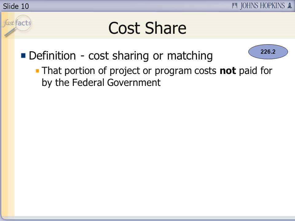 Slide 10 Cost Share Definition - cost sharing or matching That portion of project or program costs not paid for by the Federal Government 226.2