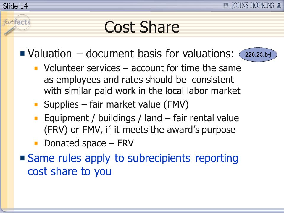 Slide 14 Cost Share Valuation – document basis for valuations: Volunteer services – account for time the same as employees and rates should be consistent with similar paid work in the local labor market Supplies – fair market value (FMV) Equipment / buildings / land – fair rental value (FRV) or FMV, if it meets the awards purpose Donated space – FRV Same rules apply to subrecipients reporting cost share to you 226.23.b-j