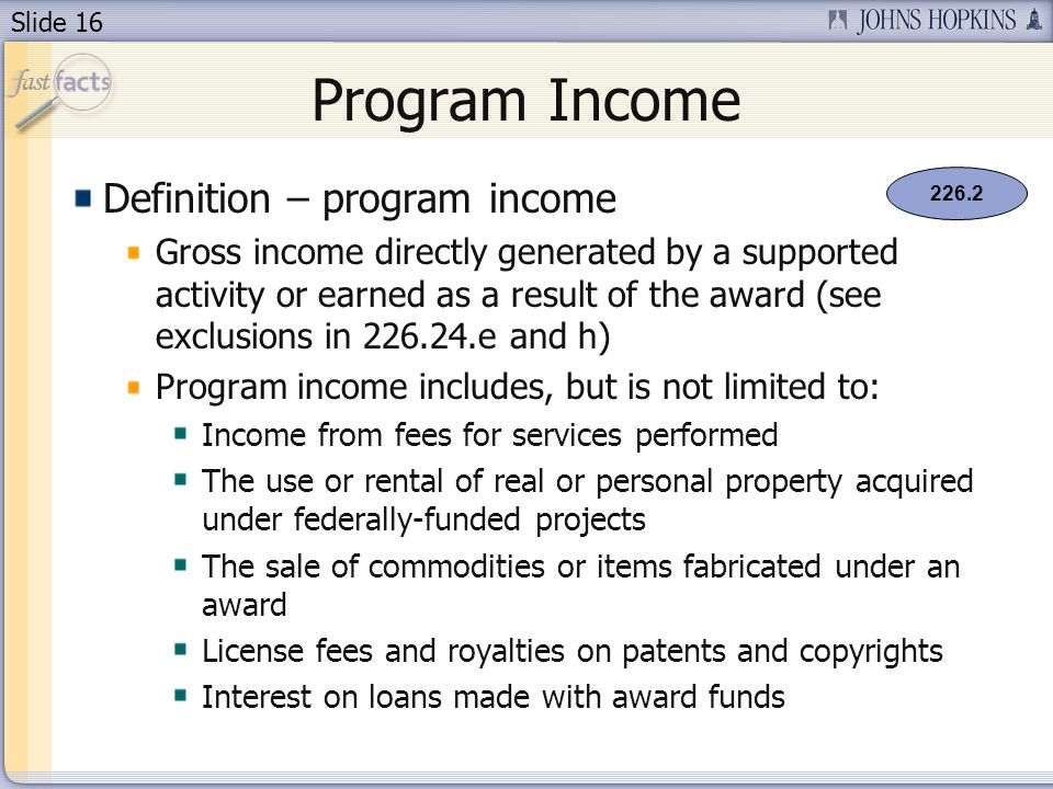 Slide 16 Program Income Definition – program income Gross income directly generated by a supported activity or earned as a result of the award (see exclusions in 226.24.e and h) Program income includes, but is not limited to: Income from fees for services performed The use or rental of real or personal property acquired under federally-funded projects The sale of commodities or items fabricated under an award License fees and royalties on patents and copyrights Interest on loans made with award funds 226.2