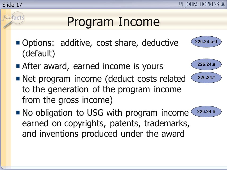 Slide 17 Program Income Options: additive, cost share, deductive (default) After award, earned income is yours Net program income (deduct costs related to the generation of the program income from the gross income) No obligation to USG with program income earned on copyrights, patents, trademarks, and inventions produced under the award 226.24.e 226.24.f 226.24.h 226.24.b-d