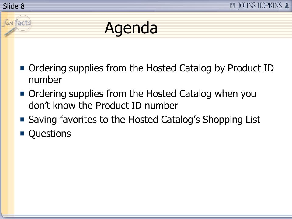 Slide 8 Agenda Ordering supplies from the Hosted Catalog by Product ID number Ordering supplies from the Hosted Catalog when you dont know the Product ID number Saving favorites to the Hosted Catalogs Shopping List Questions