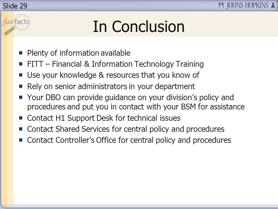 Slide 29 In Conclusion Plenty of information available FITT – Financial & Information Technology Training Use your knowledge & resources that you know of Rely on senior administrators in your department Your DBO can provide guidance on your divisions policy and procedures and put you in contact with your BSM for assistance Contact H1 Support Desk for technical issues Contact Shared Services for central policy and procedures Contact Controllers Office for central policy and procedures
