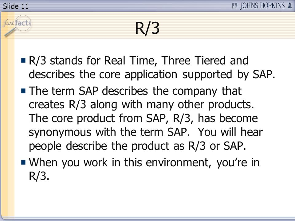 Slide 11 R/3 R/3 stands for Real Time, Three Tiered and describes the core application supported by SAP.