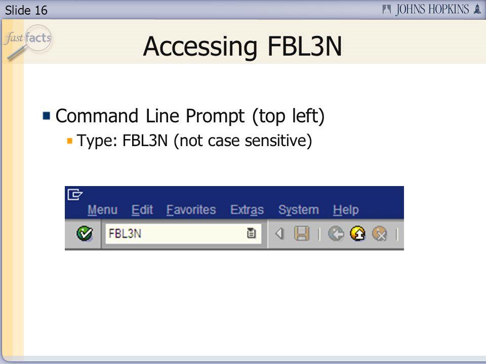 Slide 16 Accessing FBL3N Command Line Prompt (top left) Type: FBL3N (not case sensitive)