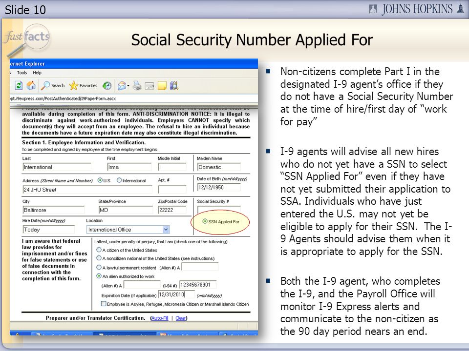 Slide 10 Non-citizens complete Part I in the designated I-9 agents office if they do not have a Social Security Number at the time of hire/first day of work for pay I-9 agents will advise all new hires who do not yet have a SSN to select SSN Applied For even if they have not yet submitted their application to SSA.