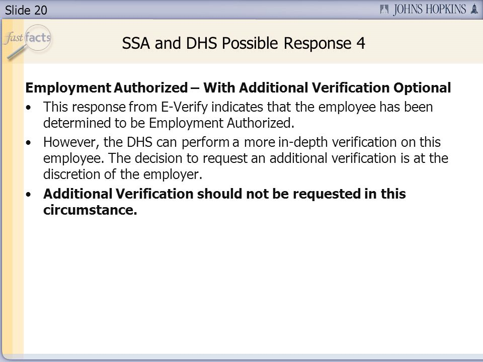 Slide 20 SSA and DHS Possible Response 4 Employment Authorized – With Additional Verification Optional This response from E-Verify indicates that the employee has been determined to be Employment Authorized.