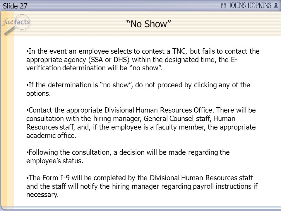 Slide 27 In the event an employee selects to contest a TNC, but fails to contact the appropriate agency (SSA or DHS) within the designated time, the E- verification determination will be no show.