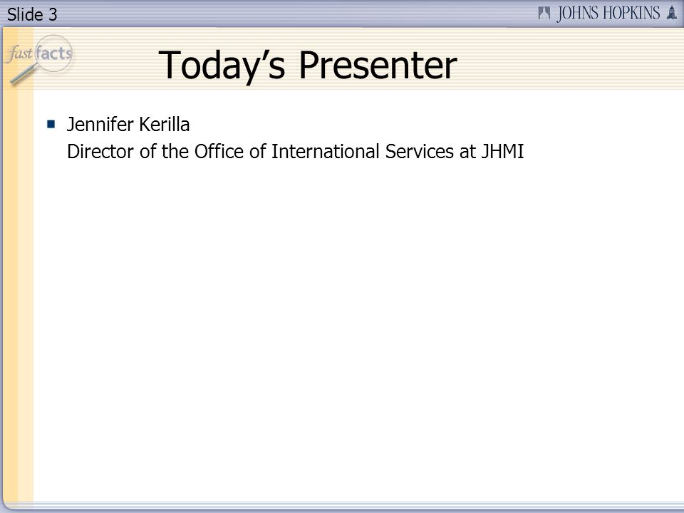 Slide 3 Todays Presenter Jennifer Kerilla Director of the Office of International Services at JHMI
