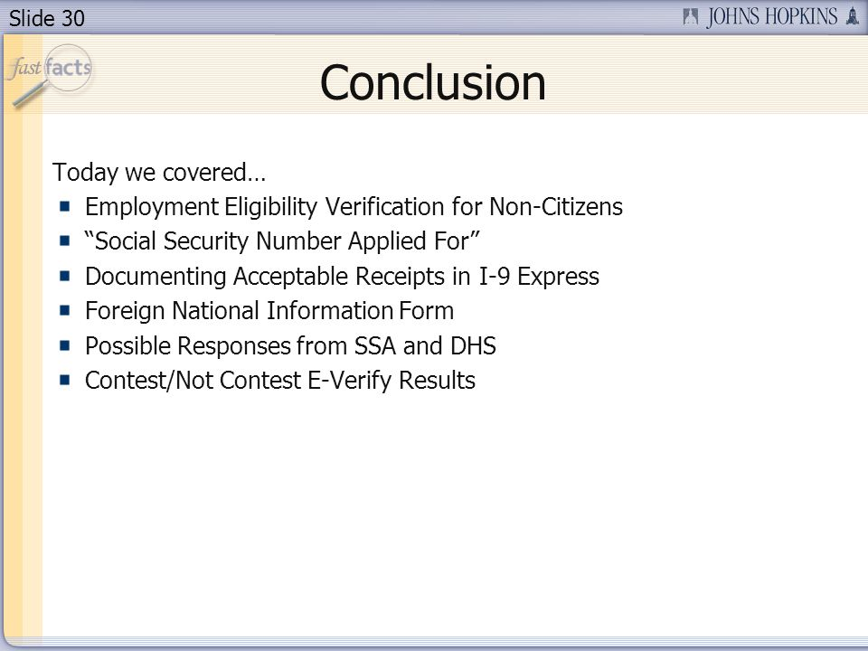 Slide 30 Conclusion Today we covered… Employment Eligibility Verification for Non-Citizens Social Security Number Applied For Documenting Acceptable Receipts in I-9 Express Foreign National Information Form Possible Responses from SSA and DHS Contest/Not Contest E-Verify Results