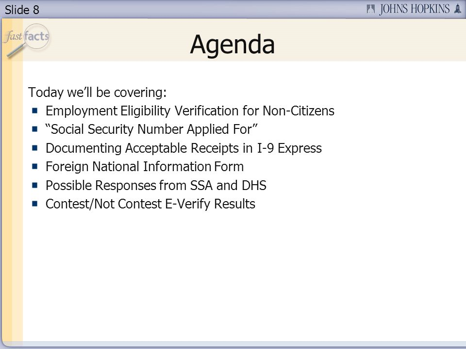 Slide 8 Agenda Today well be covering: Employment Eligibility Verification for Non-Citizens Social Security Number Applied For Documenting Acceptable Receipts in I-9 Express Foreign National Information Form Possible Responses from SSA and DHS Contest/Not Contest E-Verify Results