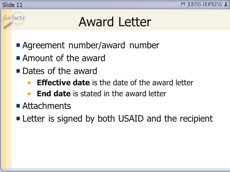 Slide 11 Award Letter Agreement number/award number Amount of the award Dates of the award Effective date is the date of the award letter End date is stated in the award letter Attachments Letter is signed by both USAID and the recipient