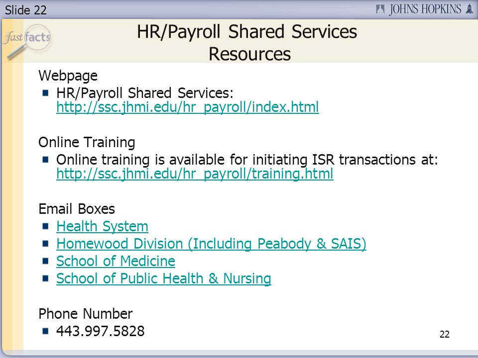Slide 22 HR/Payroll Shared Services Resources 22 Webpage HR/Payroll Shared Services:     Online Training Online training is available for initiating ISR transactions at:      Boxes Health System Homewood Division (Including Peabody & SAIS) School of Medicine School of Public Health & Nursing Phone Number