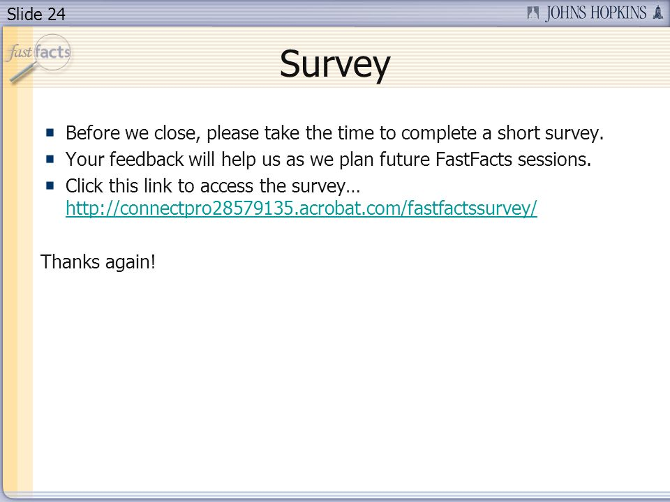 Slide 24 Survey Before we close, please take the time to complete a short survey. Your feedback will help us as we plan future FastFacts sessions. Cli