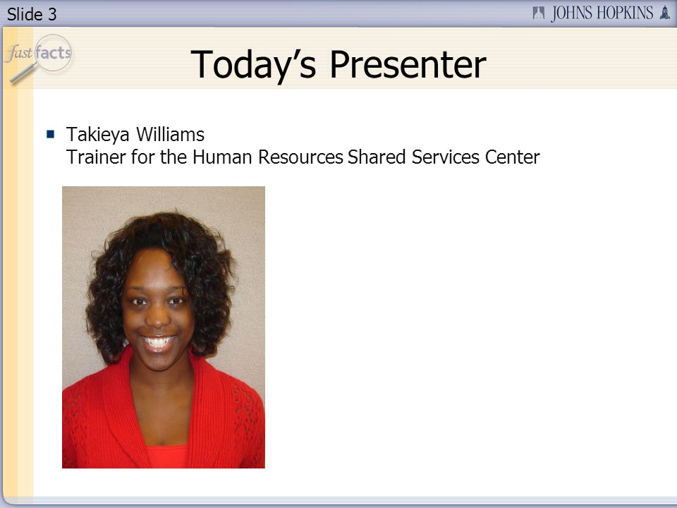 Slide 3 Todays Presenter Takieya Williams Trainer for the Human Resources Shared Services Center