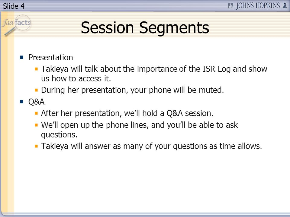 Slide 4 Session Segments Presentation Takieya will talk about the importance of the ISR Log and show us how to access it. During her presentation, you