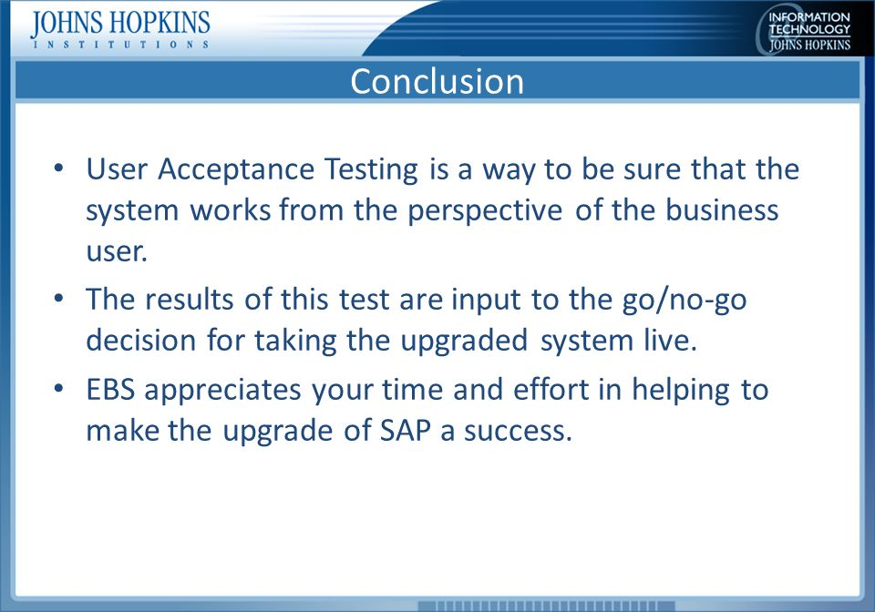 Conclusion User Acceptance Testing is a way to be sure that the system works from the perspective of the business user.