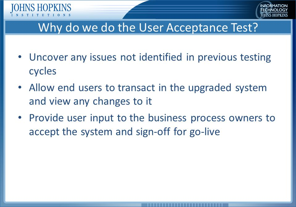 User Acceptance testing is not… A chance to change how the system or processes works A chance to recommend new functionality The opportunity to create new test cases (except after the execution of the prepared scripts, as time permits)