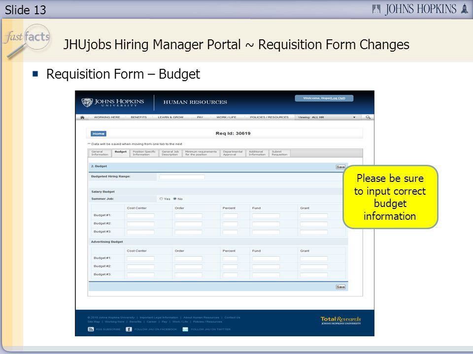 Slide 13 JHUjobs Hiring Manager Portal ~ Requisition Form Changes Requisition Form – Budget Please be sure to input correct budget information