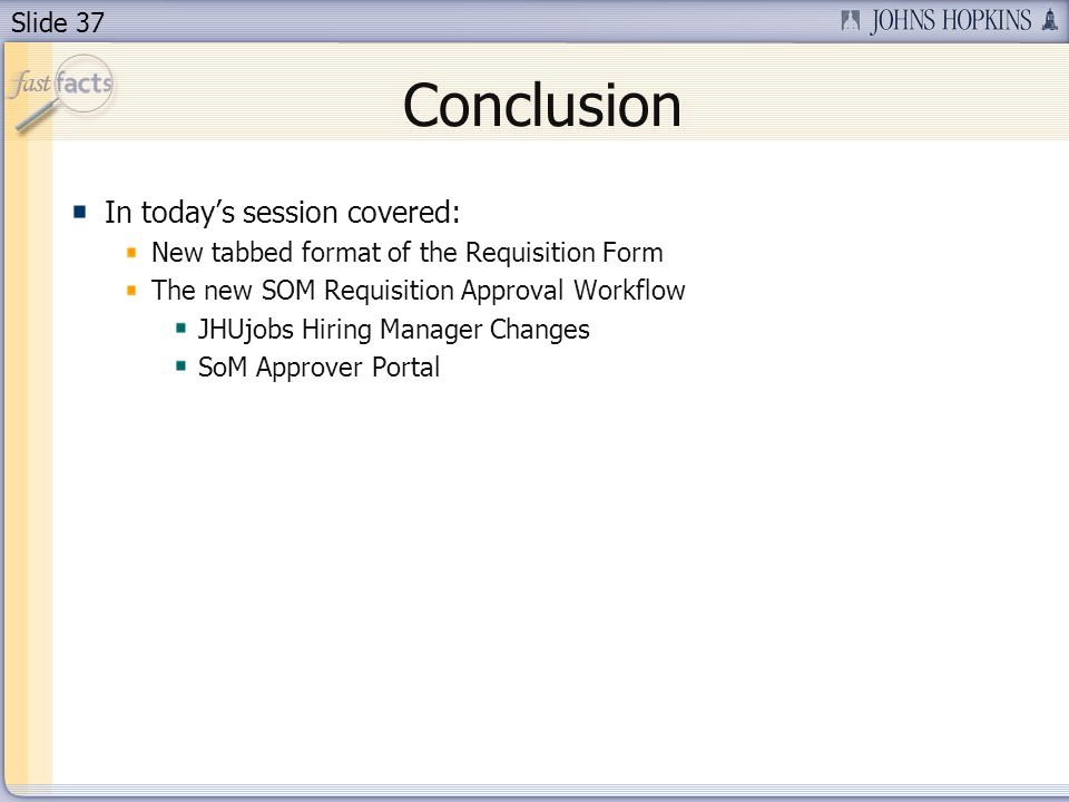Slide 37 Conclusion In todays session covered: New tabbed format of the Requisition Form The new SOM Requisition Approval Workflow JHUjobs Hiring Manager Changes SoM Approver Portal