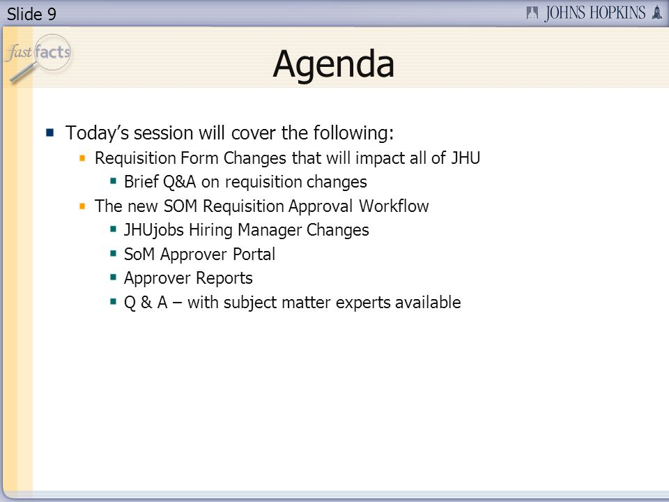 Slide 9 Agenda Todays session will cover the following: Requisition Form Changes that will impact all of JHU Brief Q&A on requisition changes The new SOM Requisition Approval Workflow JHUjobs Hiring Manager Changes SoM Approver Portal Approver Reports Q & A – with subject matter experts available