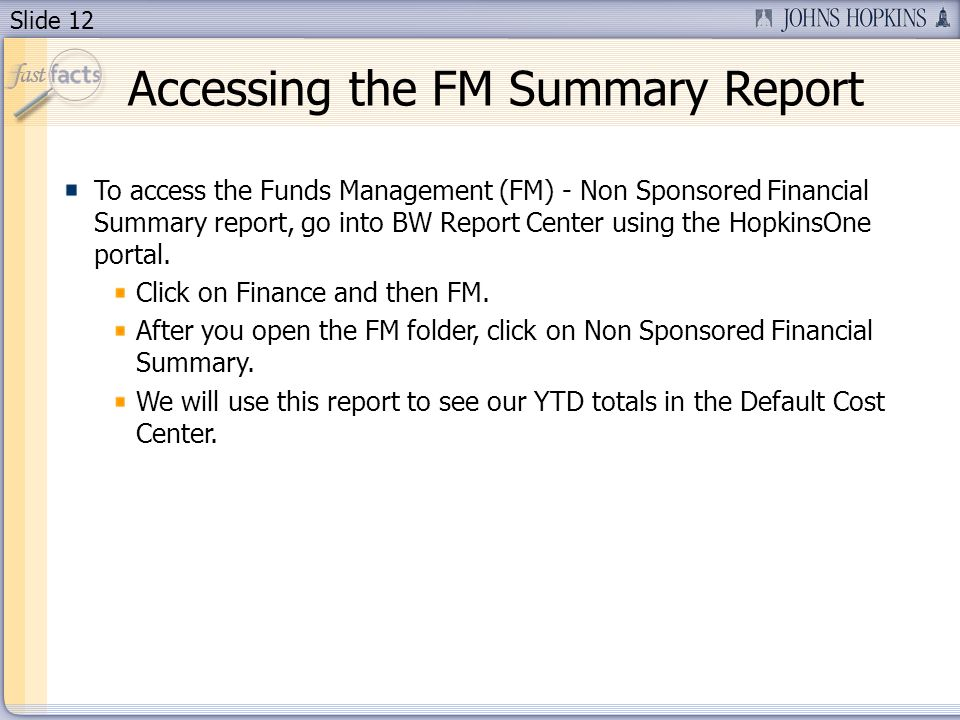 Slide 12 Accessing the FM Summary Report To access the Funds Management (FM) - Non Sponsored Financial Summary report, go into BW Report Center using the HopkinsOne portal.