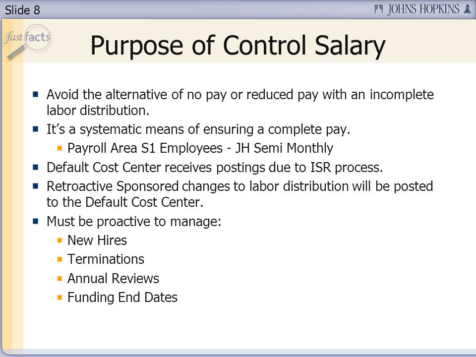 Slide 8 Purpose of Control Salary Avoid the alternative of no pay or reduced pay with an incomplete labor distribution.