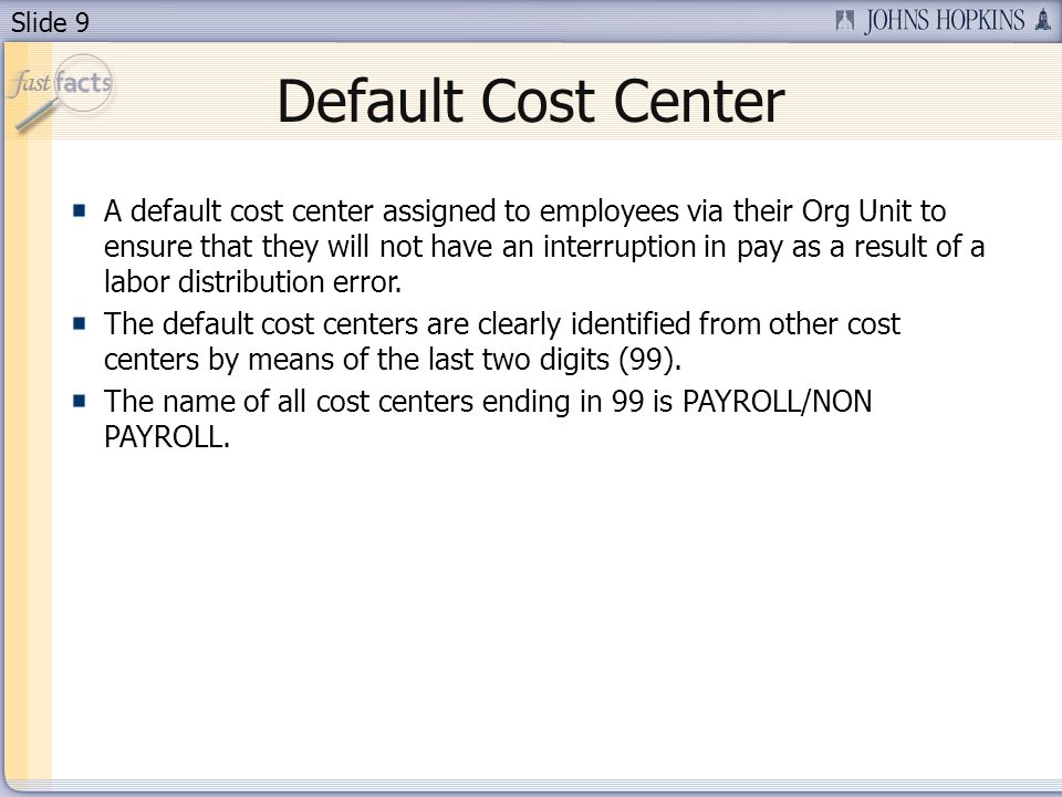 Slide 9 Default Cost Center A default cost center assigned to employees via their Org Unit to ensure that they will not have an interruption in pay as a result of a labor distribution error.