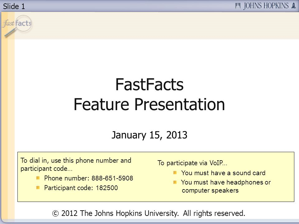 Slide 1 FastFacts Feature Presentation January 15, 2013 To dial in, use this phone number and participant code… Phone number: Participant code: To participate via VoIP… You must have a sound card You must have headphones or computer speakers © 2012 The Johns Hopkins University.
