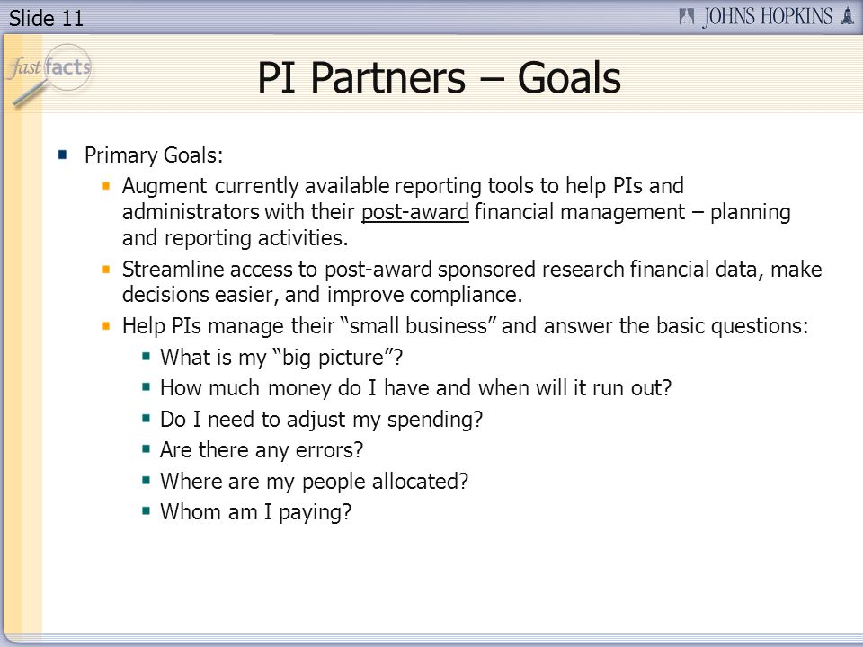 Slide 11 PI Partners – Goals Primary Goals: Augment currently available reporting tools to help PIs and administrators with their post-award financial