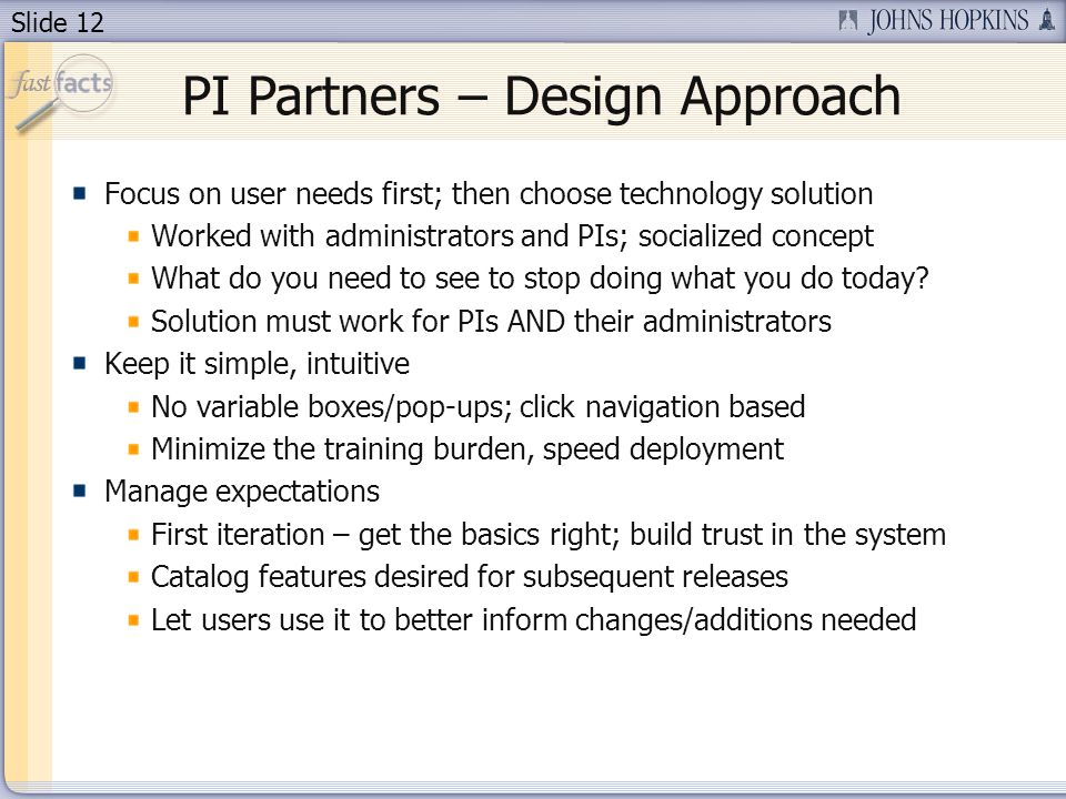 Slide 12 PI Partners – Design Approach Focus on user needs first; then choose technology solution Worked with administrators and PIs; socialized concept What do you need to see to stop doing what you do today.