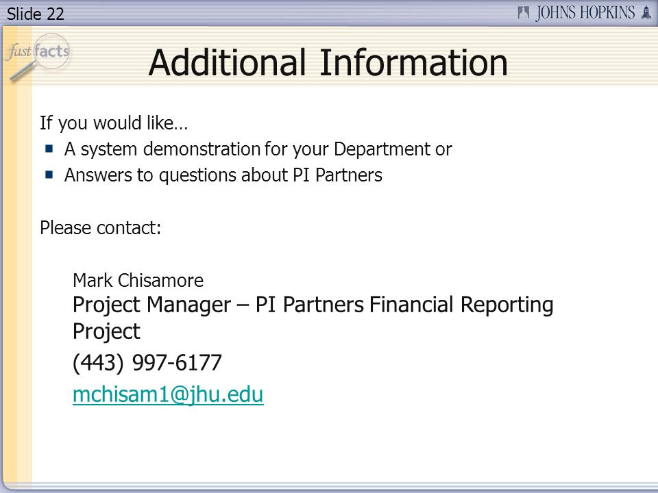 Slide 22 Additional Information If you would like… A system demonstration for your Department or Answers to questions about PI Partners Please contact: Mark Chisamore Project Manager – PI Partners Financial Reporting Project (443)