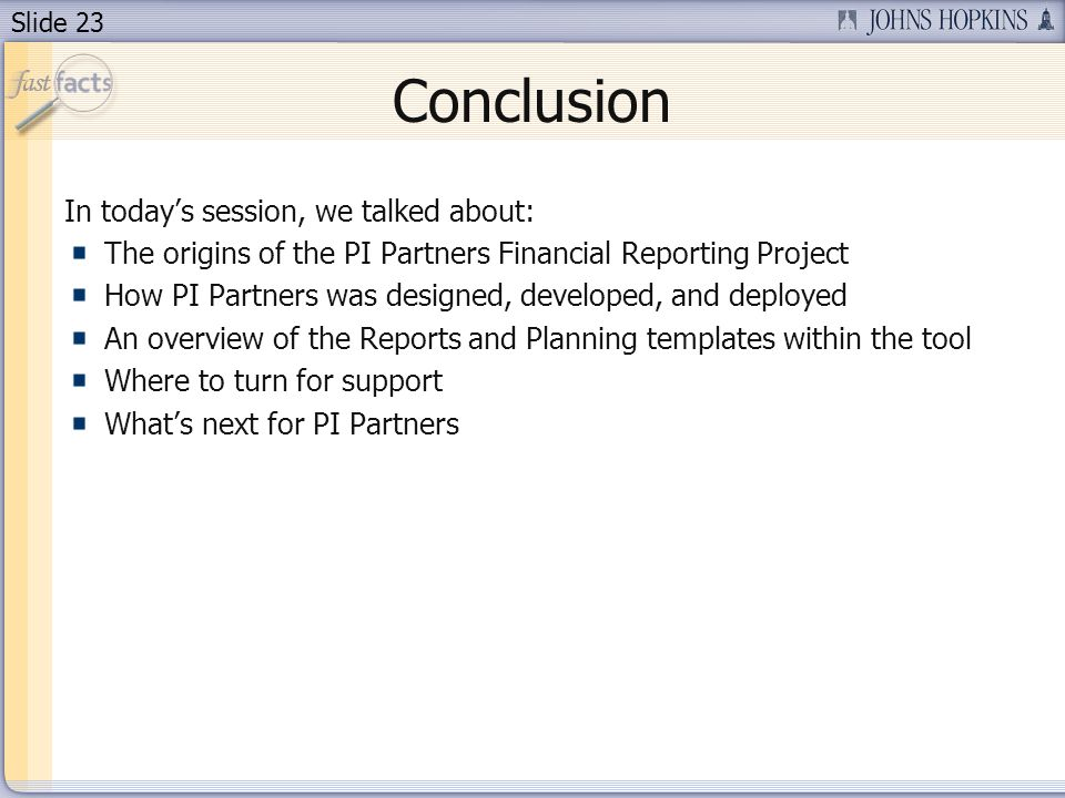 Slide 23 Conclusion In todays session, we talked about: The origins of the PI Partners Financial Reporting Project How PI Partners was designed, developed, and deployed An overview of the Reports and Planning templates within the tool Where to turn for support Whats next for PI Partners