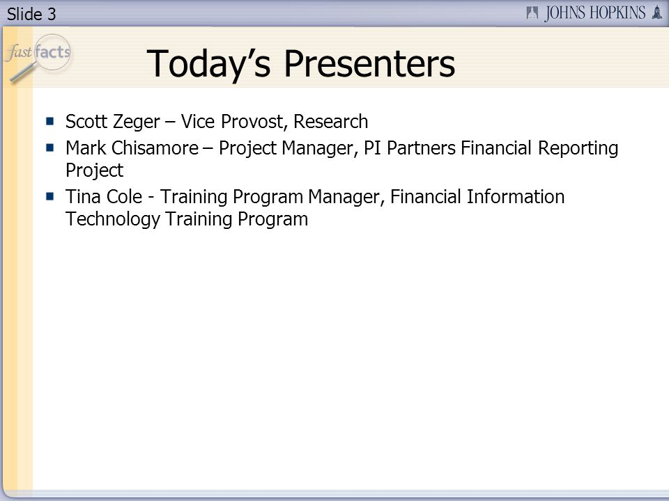 Slide 3 Todays Presenters Scott Zeger – Vice Provost, Research Mark Chisamore – Project Manager, PI Partners Financial Reporting Project Tina Cole - Training Program Manager, Financial Information Technology Training Program