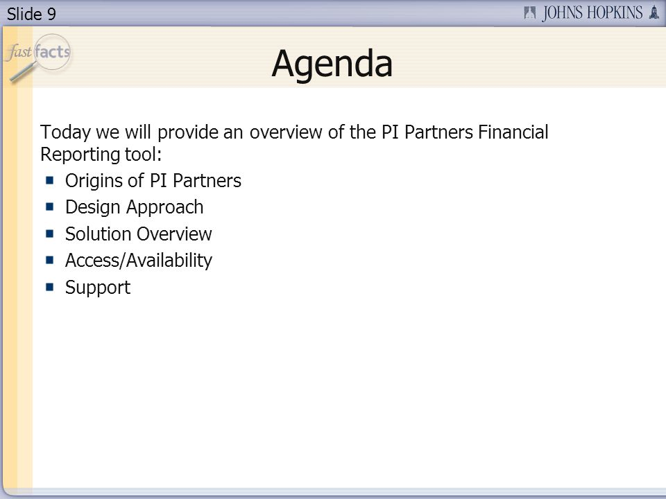 Slide 9 Agenda Today we will provide an overview of the PI Partners Financial Reporting tool: Origins of PI Partners Design Approach Solution Overview Access/Availability Support