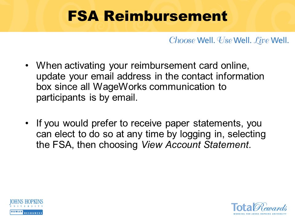 FSA Reimbursement When activating your reimbursement card online, update your email address in the contact information box since all WageWorks communication to participants is by email.