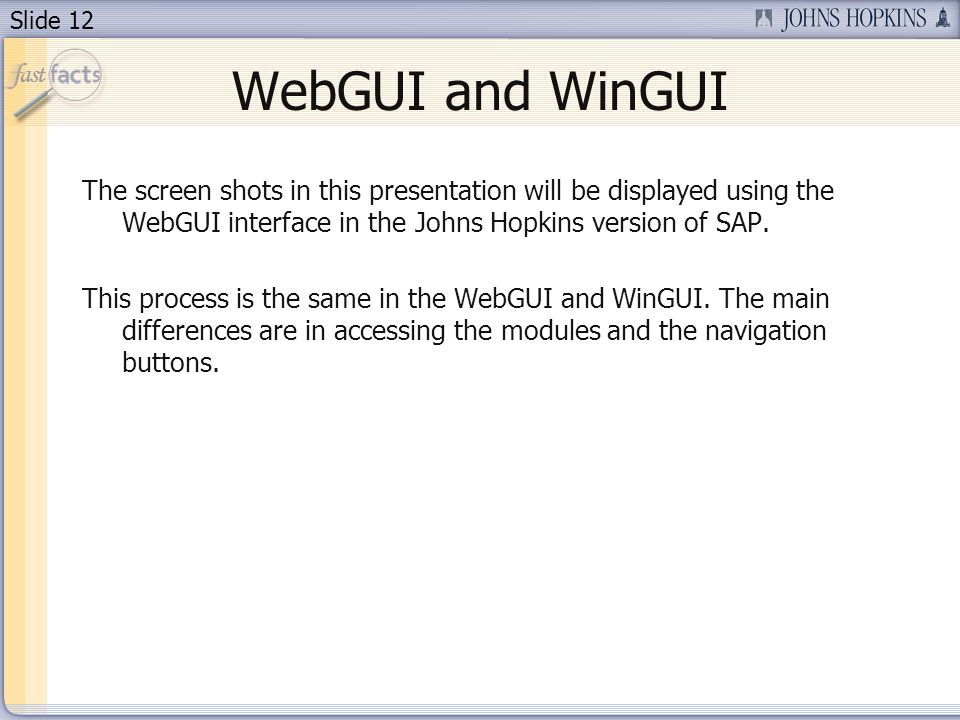 Slide 12 WebGUI and WinGUI The screen shots in this presentation will be displayed using the WebGUI interface in the Johns Hopkins version of SAP.