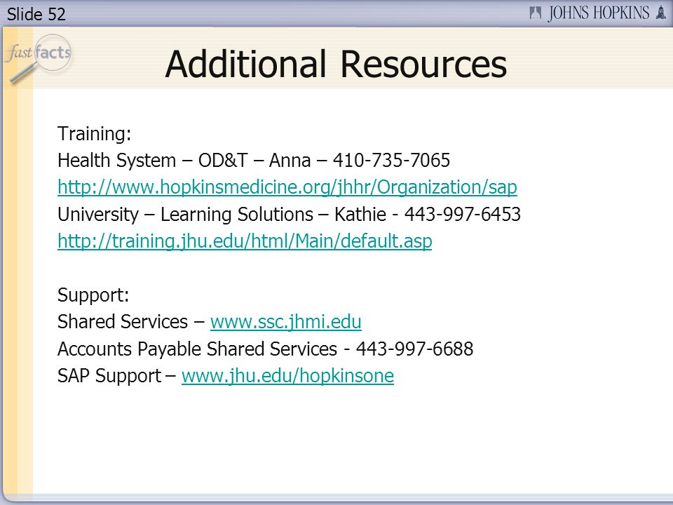 Slide 52 Additional Resources Training: Health System – OD&T – Anna – 410-735-7065 http://www.hopkinsmedicine.org/jhhr/Organization/sap University – Learning Solutions – Kathie - 443-997-6453 http://training.jhu.edu/html/Main/default.asp Support: Shared Services – www.ssc.jhmi.eduwww.ssc.jhmi.edu Accounts Payable Shared Services - 443-997-6688 SAP Support – www.jhu.edu/hopkinsonewww.jhu.edu/hopkinsone