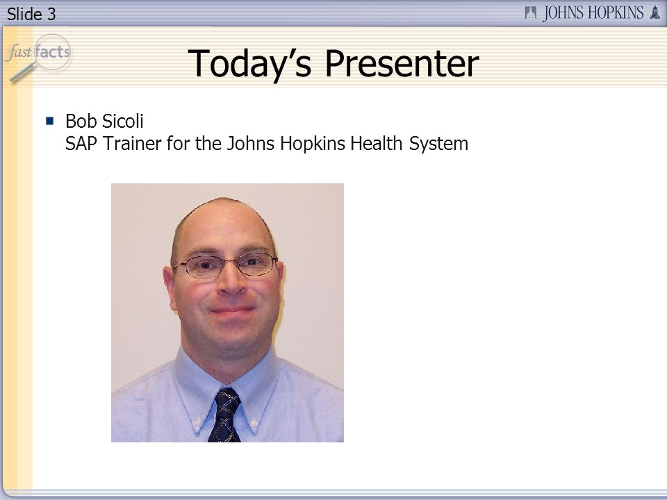 Slide 3 Todays Presenter Bob Sicoli SAP Trainer for the Johns Hopkins Health System