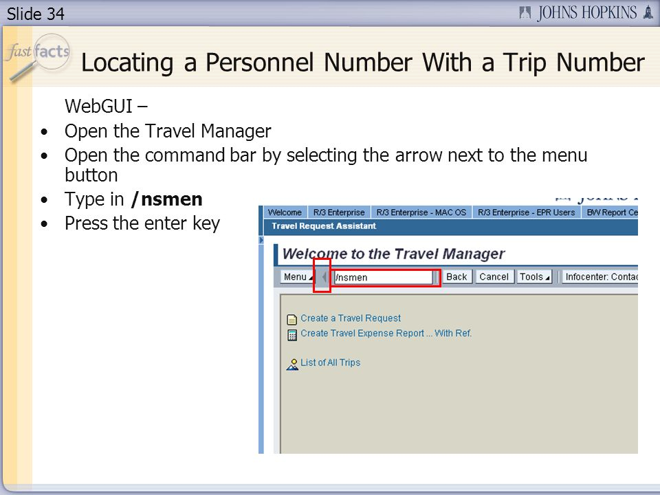 Slide 34 WebGUI – Open the Travel Manager Open the command bar by selecting the arrow next to the menu button Type in /nsmen Press the enter key Locating a Personnel Number With a Trip Number
