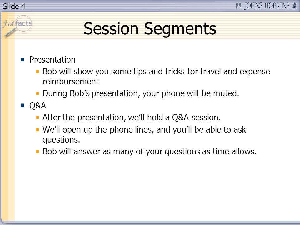 Slide 4 Session Segments Presentation Bob will show you some tips and tricks for travel and expense reimbursement During Bobs presentation, your phone will be muted.