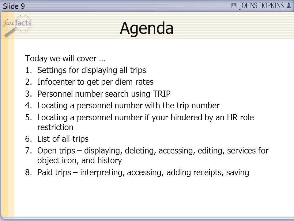 Slide 9 Agenda Today we will cover … 1.Settings for displaying all trips 2.Infocenter to get per diem rates 3.Personnel number search using TRIP 4.Locating a personnel number with the trip number 5.Locating a personnel number if your hindered by an HR role restriction 6.List of all trips 7.Open trips – displaying, deleting, accessing, editing, services for object icon, and history 8.Paid trips – interpreting, accessing, adding receipts, saving
