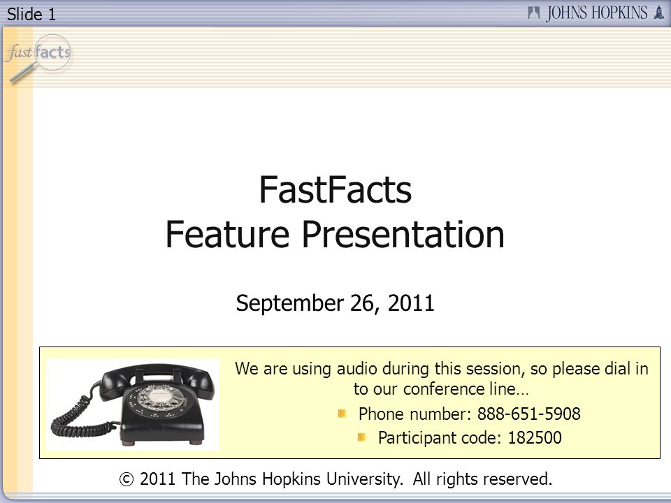 Slide 1 FastFacts Feature Presentation September 26, 2011 We are using audio during this session, so please dial in to our conference line… Phone number: 888-651-5908 Participant code: 182500 © 2011 The Johns Hopkins University.
