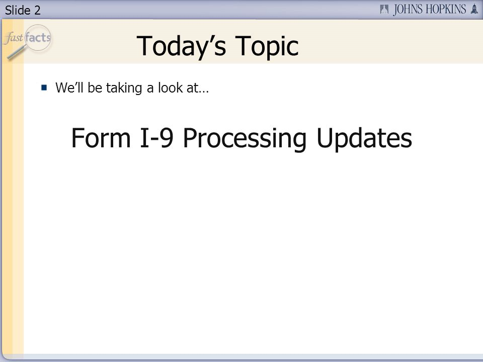 Slide 2 Todays Topic Well be taking a look at… Form I-9 Processing Updates