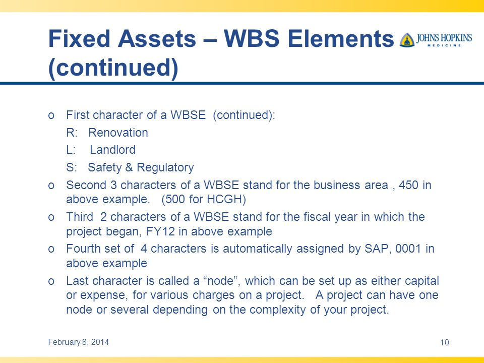 Fixed Assets – WBS Elements (continued) o First character of a WBSE (continued): R: Renovation L: Landlord S: Safety & Regulatory oSecond 3 characters of a WBSE stand for the business area, 450 in above example.