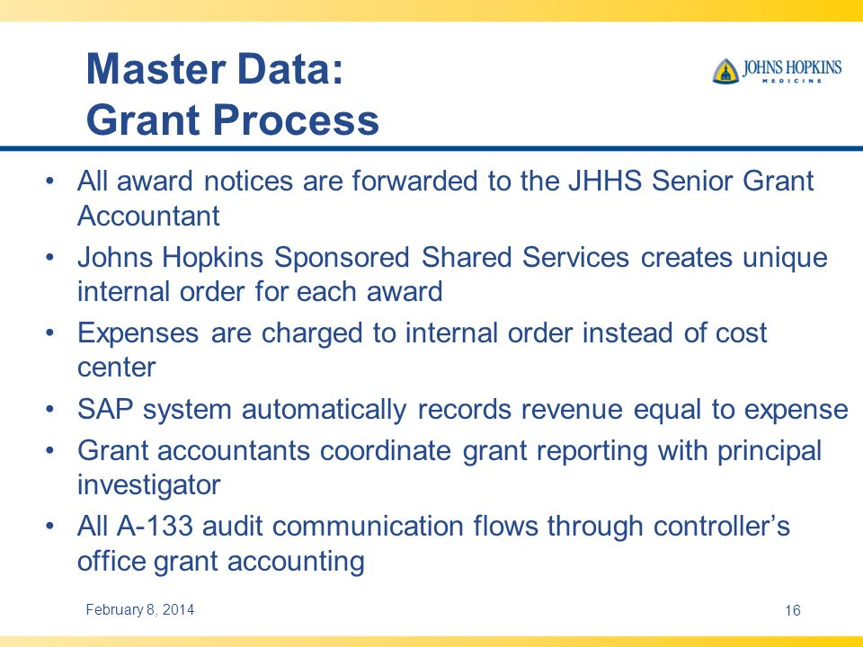 Master Data: Grant Process All award notices are forwarded to the JHHS Senior Grant Accountant Johns Hopkins Sponsored Shared Services creates unique internal order for each award Expenses are charged to internal order instead of cost center SAP system automatically records revenue equal to expense Grant accountants coordinate grant reporting with principal investigator All A-133 audit communication flows through controllers office grant accounting February 8, 201416