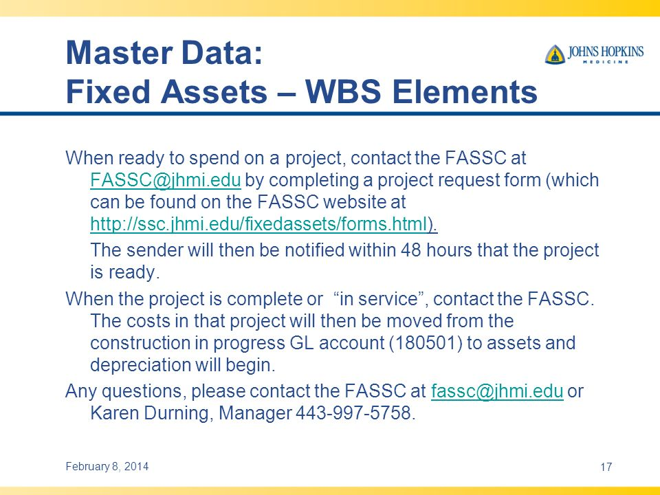 Master Data: Fixed Assets – WBS Elements When ready to spend on a project, contact the FASSC at FASSC@jhmi.edu by completing a project request form (which can be found on the FASSC website at http://ssc.jhmi.edu/fixedassets/forms.html).