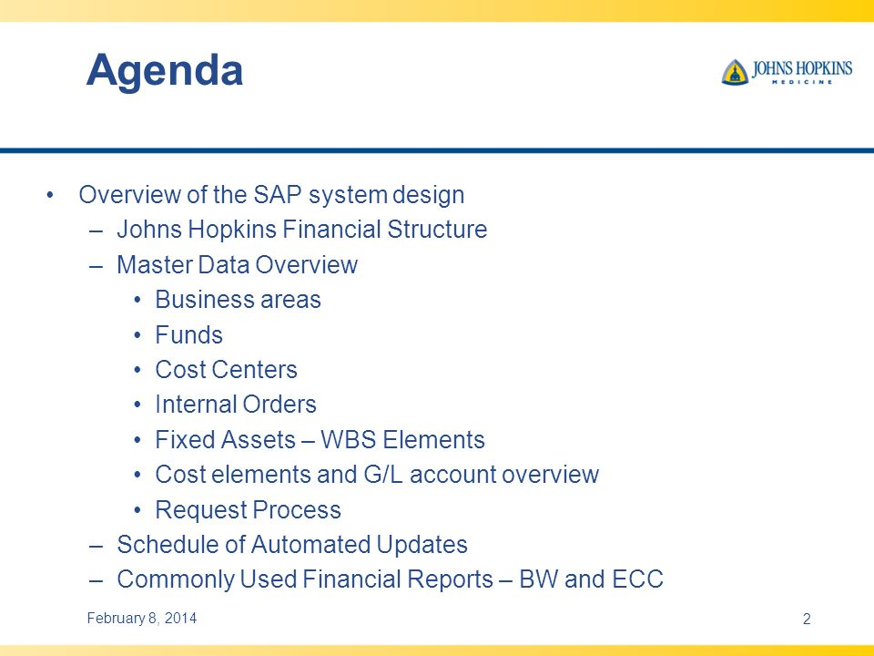 Agenda February 8, 20142 Overview of the SAP system design –Johns Hopkins Financial Structure –Master Data Overview Business areas Funds Cost Centers Internal Orders Fixed Assets – WBS Elements Cost elements and G/L account overview Request Process –Schedule of Automated Updates –Commonly Used Financial Reports – BW and ECC