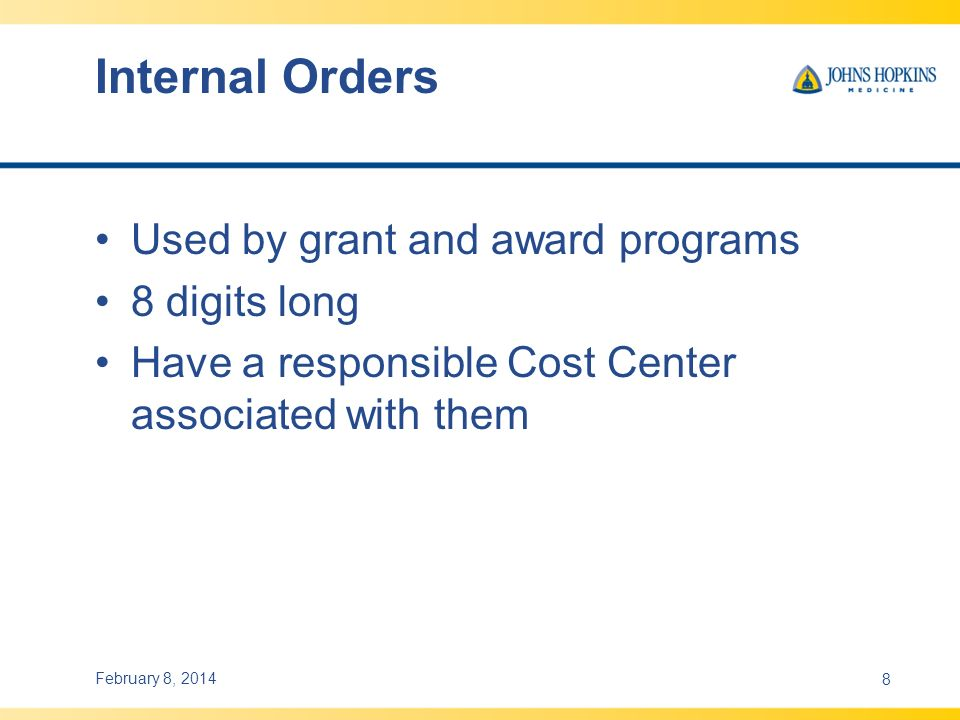 Internal Orders Used by grant and award programs 8 digits long Have a responsible Cost Center associated with them February 8, 20148